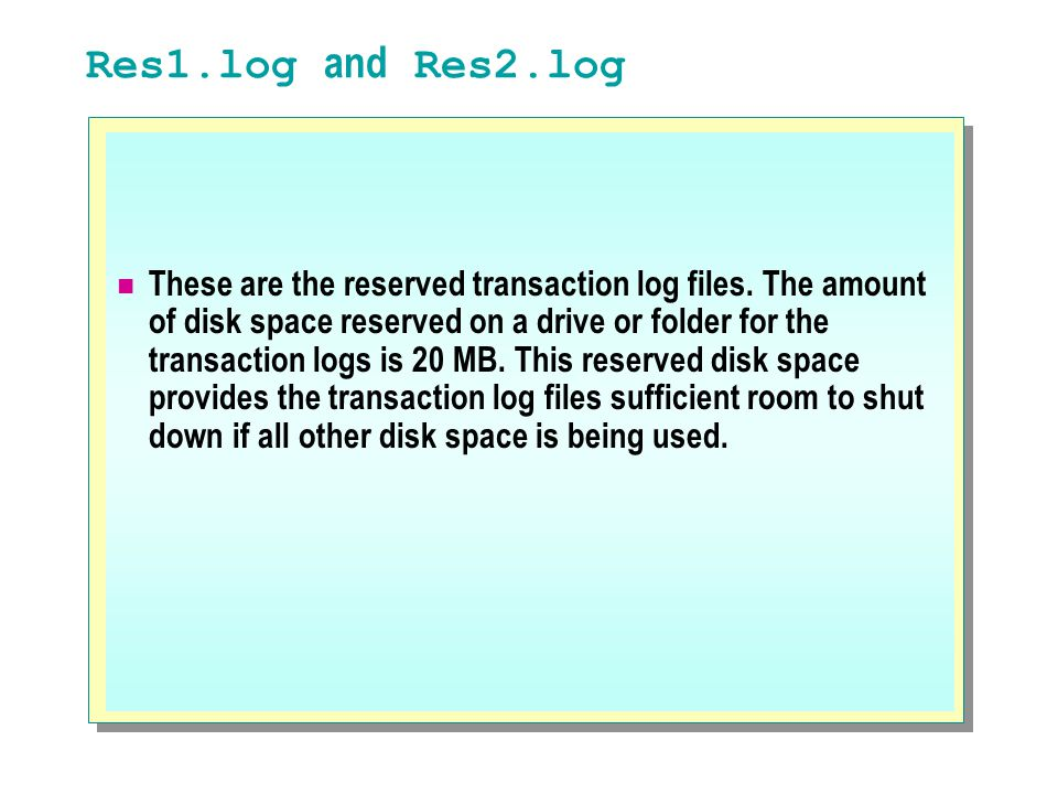 Res1.log and Res2.log These are the reserved transaction log files. The amount of disk space reserved on a drive or folder for the transaction logs is