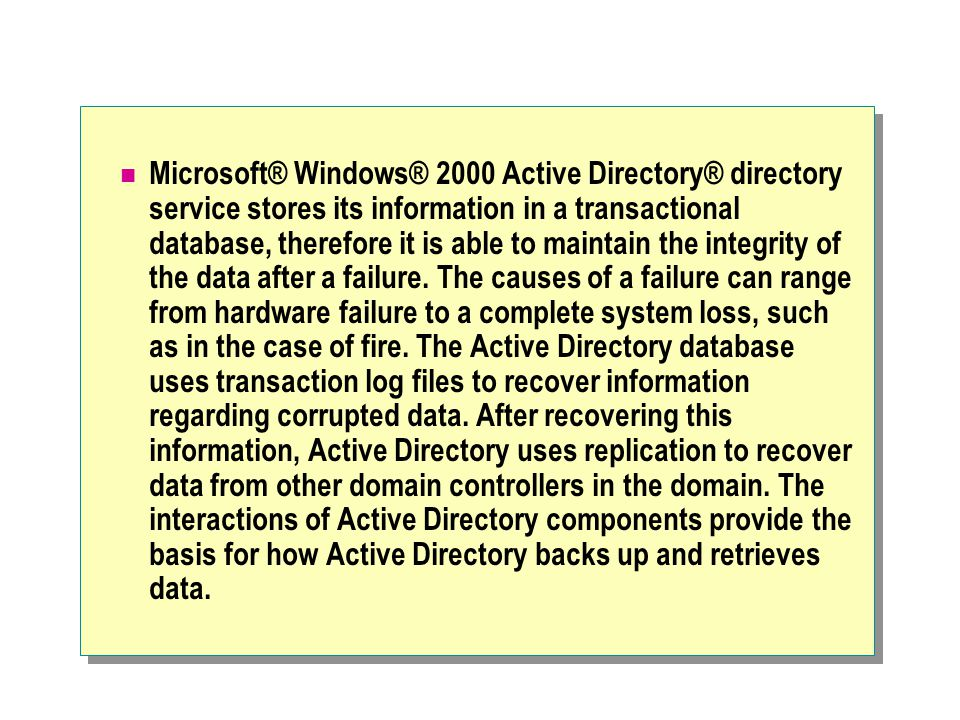 Microsoft® Windows® 2000 Active Directory® directory service stores its information in a transactional database, therefore it is able to maintain the