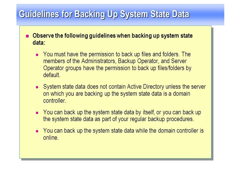 Guidelines for Backing Up System State Data Observe the following guidelines when backing up system state data: You must have the permission to back u