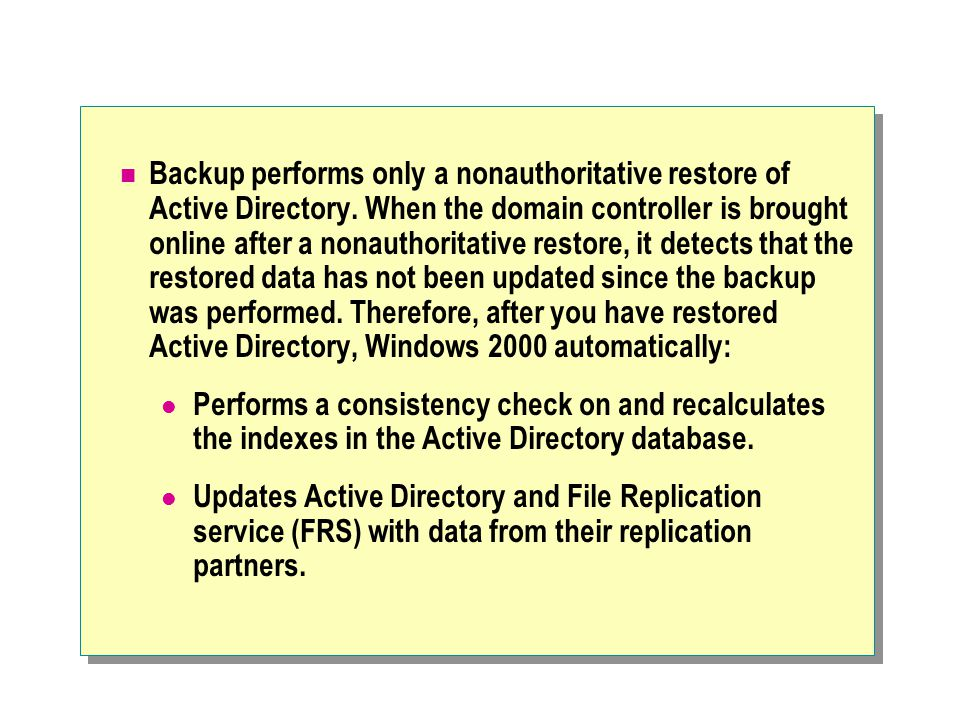 Backup performs only a nonauthoritative restore of Active Directory. When the domain controller is brought online after a nonauthoritative restore, it