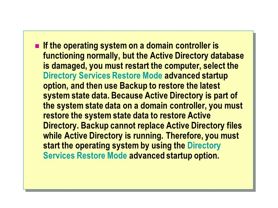 If the operating system on a domain controller is functioning normally, but the Active Directory database is damaged, you must restart the computer, s