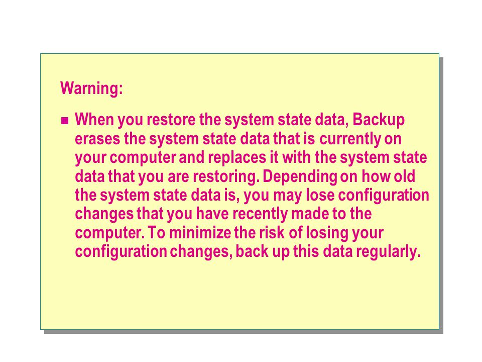 Warning: When you restore the system state data, Backup erases the system state data that is currently on your computer and replaces it with the syste