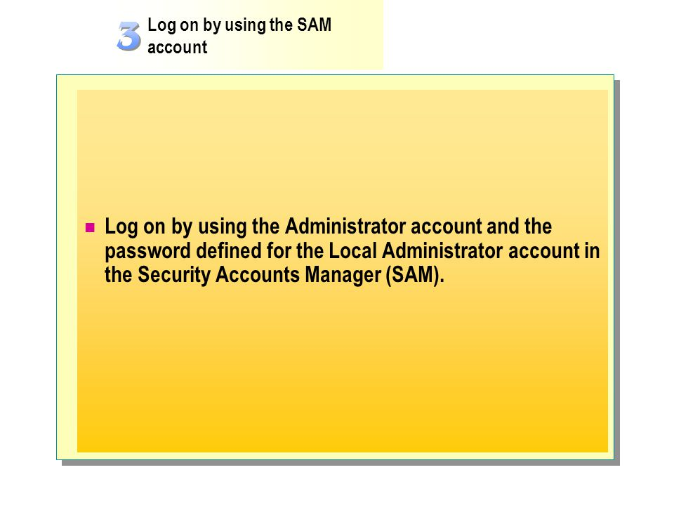 Log on by using the Administrator account and the password defined for the Local Administrator account in the Security Accounts Manager (SAM). Log on