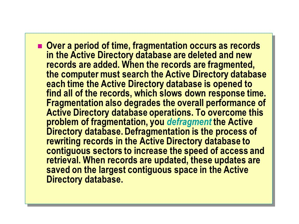 Over a period of time, fragmentation occurs as records in the Active Directory database are deleted and new records are added. When the records are fr