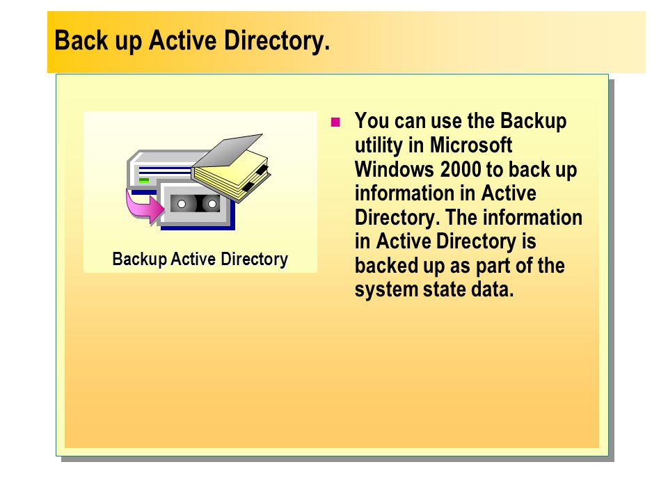 Backup Active Directory You can use the Backup utility in Microsoft Windows 2000 to back up information in Active Directory. The information in Active