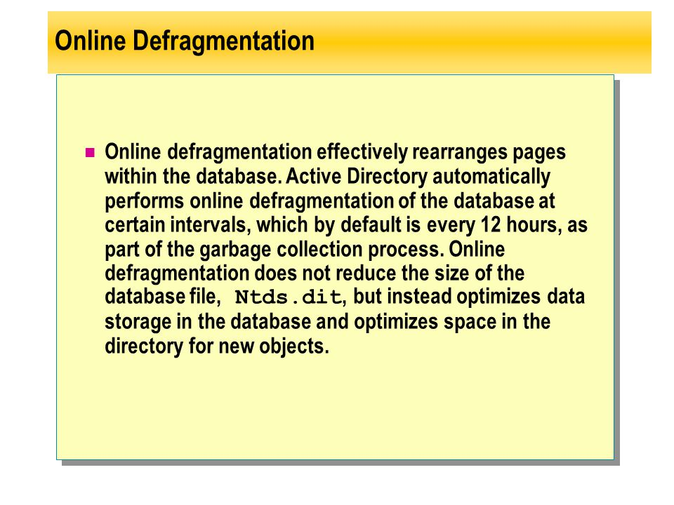 Online Defragmentation Online defragmentation effectively rearranges pages within the database. Active Directory automatically performs online defragm
