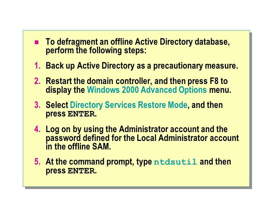To defragment an offline Active Directory database, perform the following steps: 1.Back up Active Directory as a precautionary measure. 2.Restart the