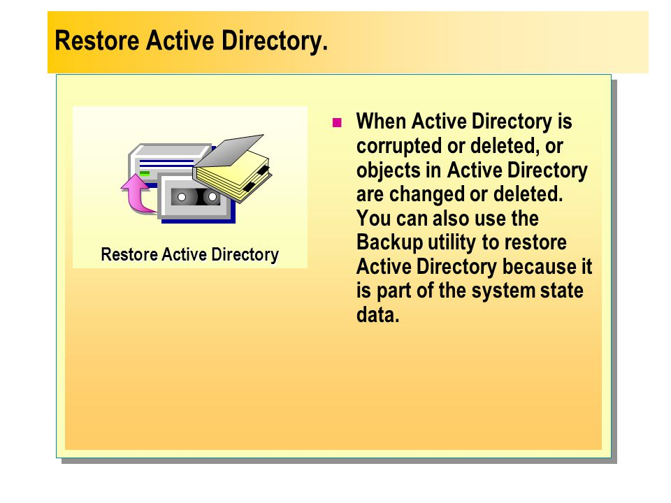 Restore Active Directory When Active Directory is corrupted or deleted, or objects in Active Directory are changed or deleted. You can also use the Ba