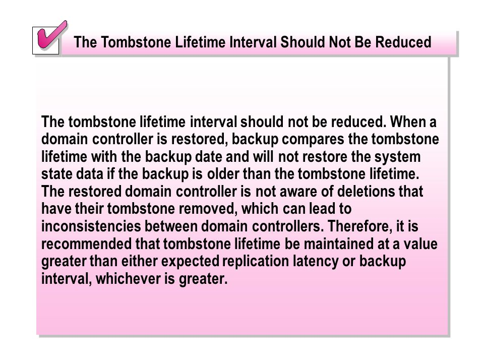 The tombstone lifetime interval should not be reduced. When a domain controller is restored, backup compares the tombstone lifetime with the backup da