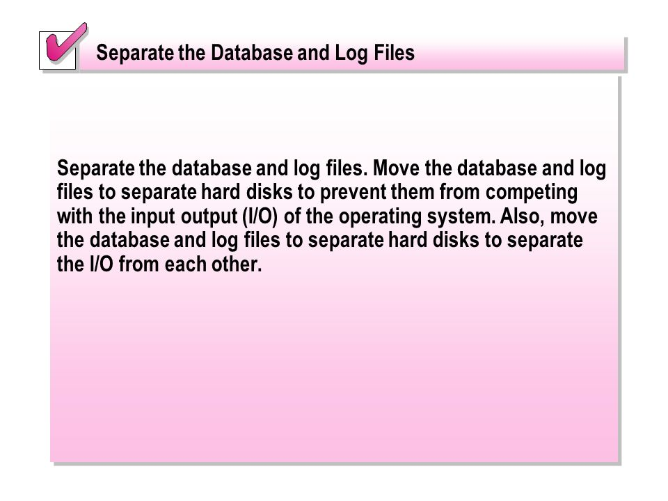 Separate the database and log files. Move the database and log files to separate hard disks to prevent them from competing with the input output (I/O)