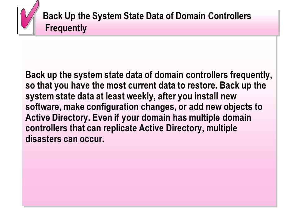 Back up the system state data of domain controllers frequently, so that you have the most current data to restore. Back up the system state data at le