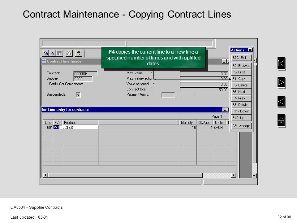 32 of 90 DA0534 - Supplier Contracts Last updated: 03-01 F4 copies the current line to a new line a specified number of times and with uplifted dates.