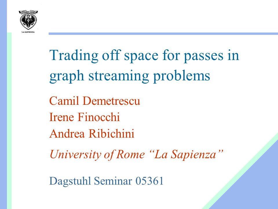 Trading off space for passes in graph streaming problems Camil Demetrescu Irene Finocchi Andrea Ribichini University of Rome La Sapienza Dagstuhl Seminar 05361