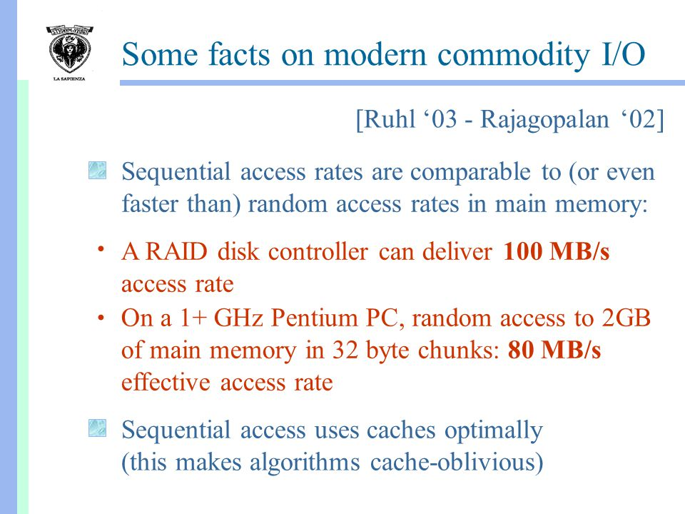 Some facts on modern commodity I/O A RAID disk controller can deliver 100 MB/s access rate On a 1+ GHz Pentium PC, random access to 2GB of main memory in 32 byte chunks: 80 MB/s effective access rate Sequential access rates are comparable to (or even faster than) random access rates in main memory: Sequential access uses caches optimally (this makes algorithms cache-oblivious) [Ruhl '03 - Rajagopalan '02]