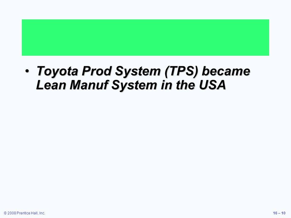 © 2008 Prentice Hall, Inc.16 – 10 Toyota Prod System (TPS) became Lean Manuf System in the USAToyota Prod System (TPS) became Lean Manuf System in the