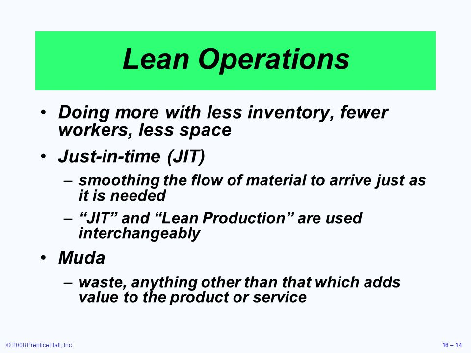 © 2008 Prentice Hall, Inc.16 – 14 Lean Operations Doing more with less inventory, fewer workers, less space Just-in-time (JIT) – –smoothing the flow o