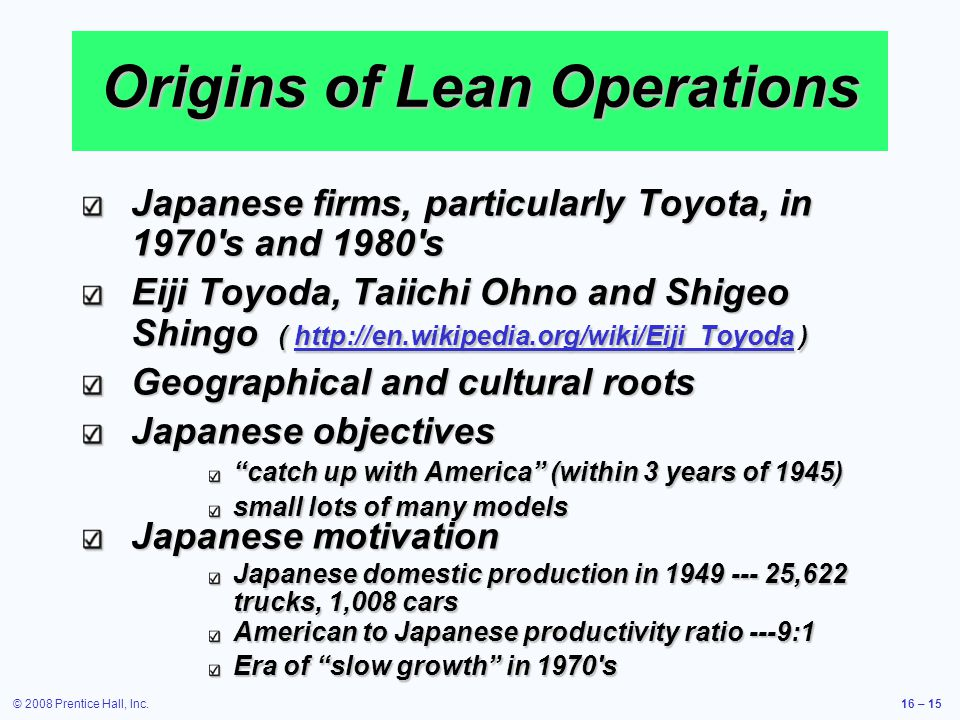 © 2008 Prentice Hall, Inc.16 – 15 Origins of Lean Operations Japanese firms, particularly Toyota, in 1970's and 1980's Eiji Toyoda, Taiichi Ohno and S