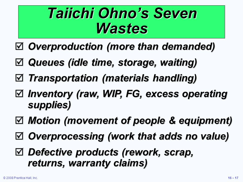 © 2008 Prentice Hall, Inc.16 – 17 Taiichi Ohno's Seven Wastes  Overproduction (more than demanded)  Queues (idle time, storage, waiting)  Transport