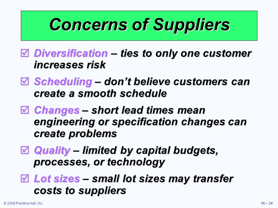 © 2008 Prentice Hall, Inc.16 – 34 Concerns of Suppliers  Diversification – ties to only one customer increases risk  Scheduling – don't believe cust