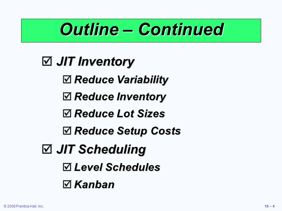 © 2008 Prentice Hall, Inc.16 – 4 Outline – Continued  JIT Inventory  Reduce Variability  Reduce Inventory  Reduce Lot Sizes  Reduce Setup Costs 