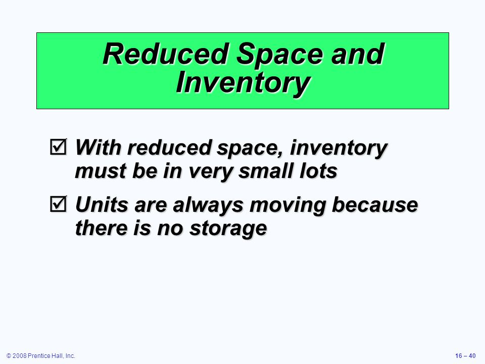 © 2008 Prentice Hall, Inc.16 – 40 Reduced Space and Inventory  With reduced space, inventory must be in very small lots  Units are always moving bec