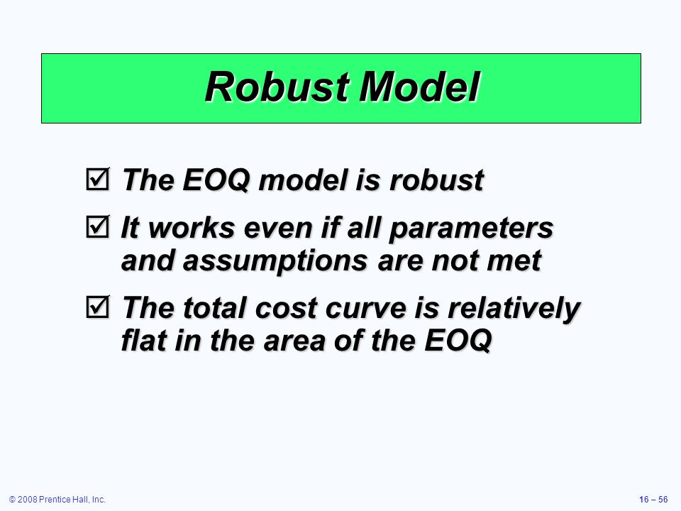 © 2008 Prentice Hall, Inc.16 – 56 Robust Model  The EOQ model is robust  It works even if all parameters and assumptions are not met  The total cos