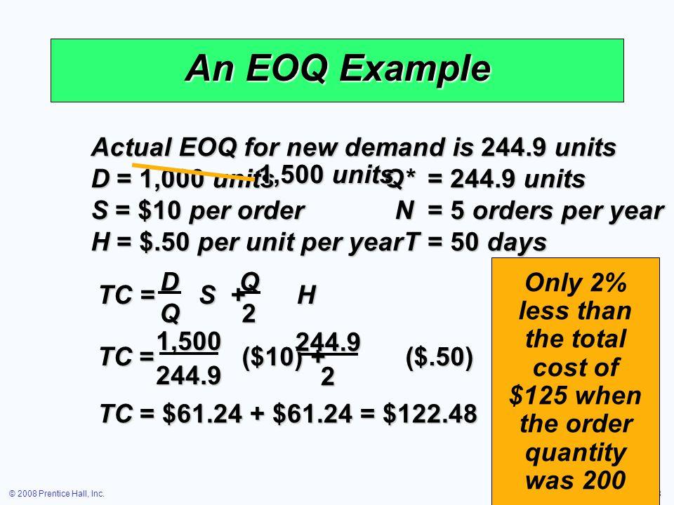 © 2008 Prentice Hall, Inc.16 – 58 An EOQ Example Actual EOQ for new demand is 244.9 units D = 1,000 units Q*= 244.9 units S = $10 per orderN= 5 orders
