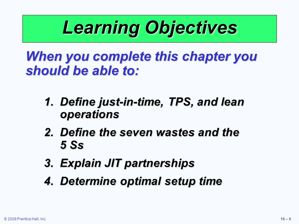 © 2008 Prentice Hall, Inc.16 – 6 Learning Objectives When you complete this chapter you should be able to: 1.Define just-in-time, TPS, and lean operat