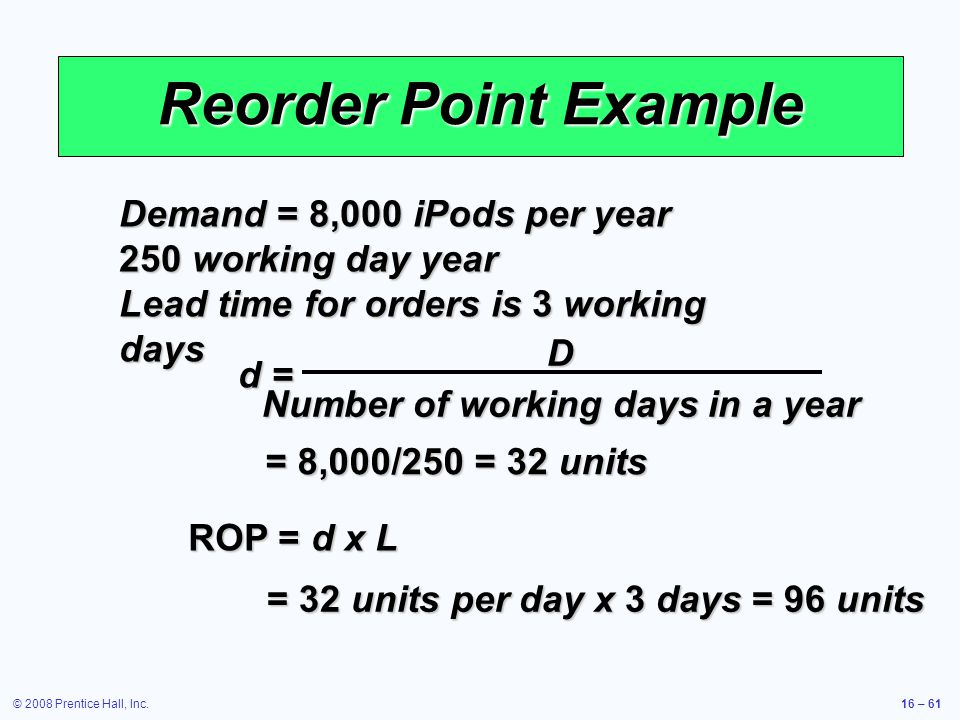 © 2008 Prentice Hall, Inc.16 – 61 Reorder Point Example Demand = 8,000 iPods per year 250 working day year Lead time for orders is 3 working days ROP