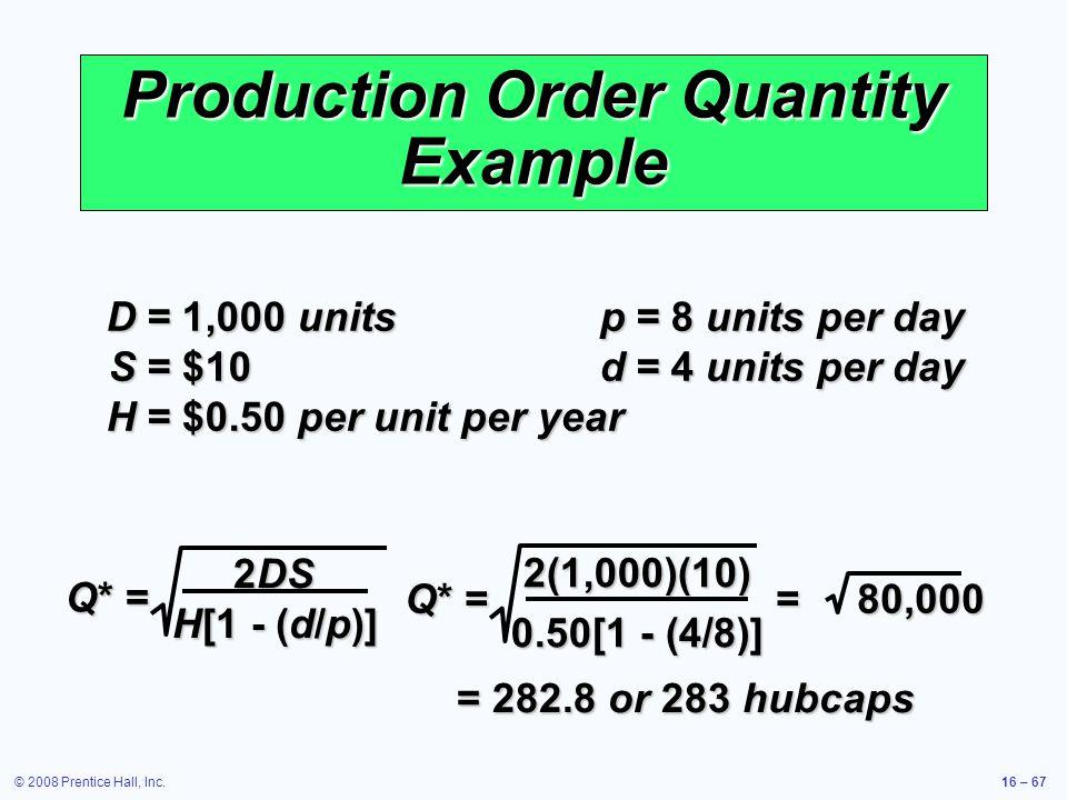 © 2008 Prentice Hall, Inc.16 – 67 Production Order Quantity Example D =1,000 units p =8 units per day S =$10 d =4 units per day H =$0.50 per unit per
