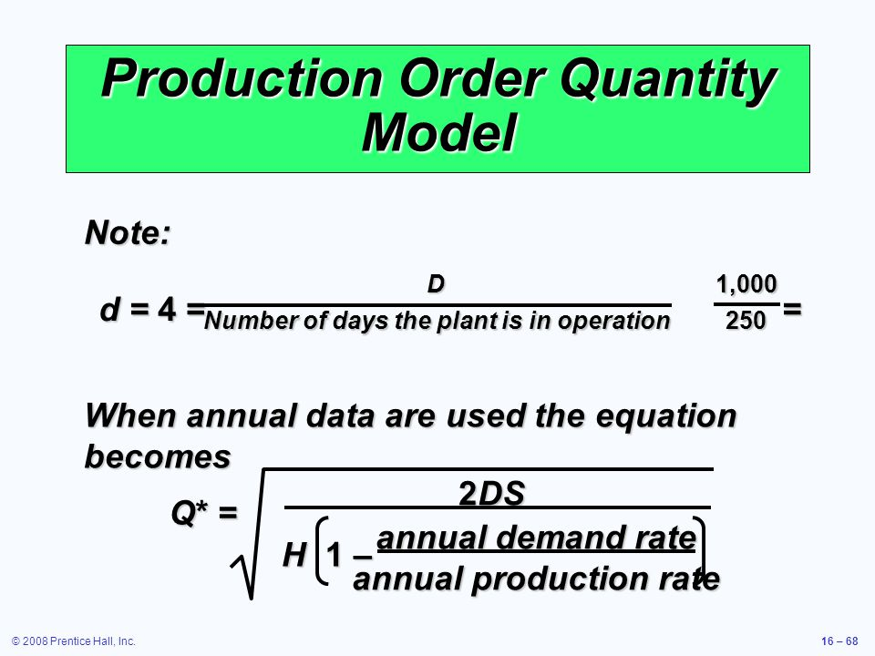 © 2008 Prentice Hall, Inc.16 – 68 Production Order Quantity Model When annual data are used the equation becomes Q* = 2DS annual demand rate annual pr