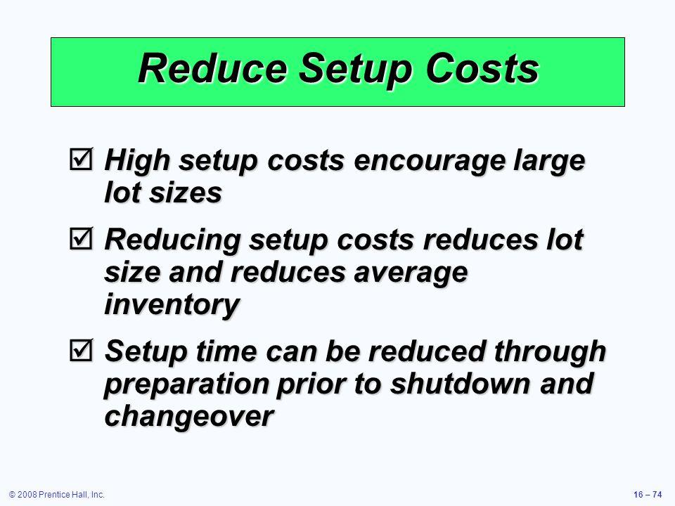 © 2008 Prentice Hall, Inc.16 – 74 Reduce Setup Costs  High setup costs encourage large lot sizes  Reducing setup costs reduces lot size and reduces