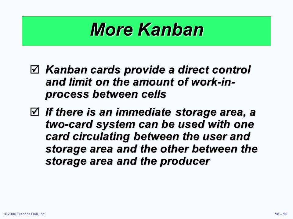 © 2008 Prentice Hall, Inc.16 – 90 More Kanban  Kanban cards provide a direct control and limit on the amount of work-in- process between cells  If t