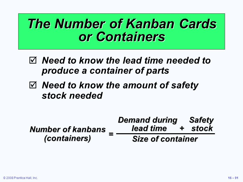 © 2008 Prentice Hall, Inc.16 – 91 The Number of Kanban Cards or Containers  Need to know the lead time needed to produce a container of parts  Need