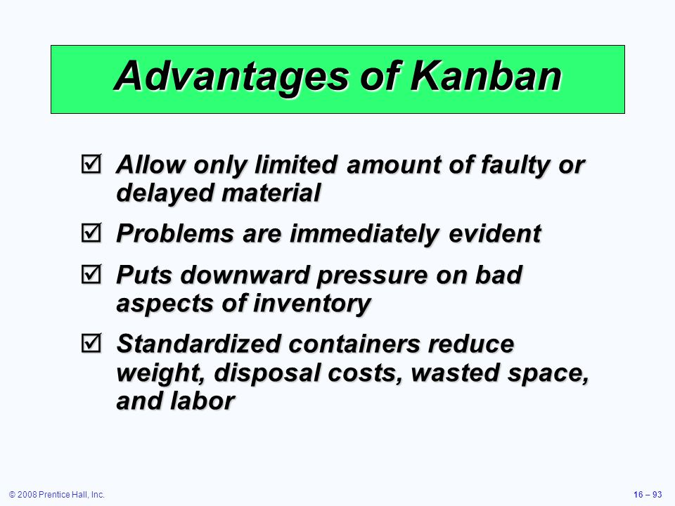 © 2008 Prentice Hall, Inc.16 – 93 Advantages of Kanban  Allow only limited amount of faulty or delayed material  Problems are immediately evident 