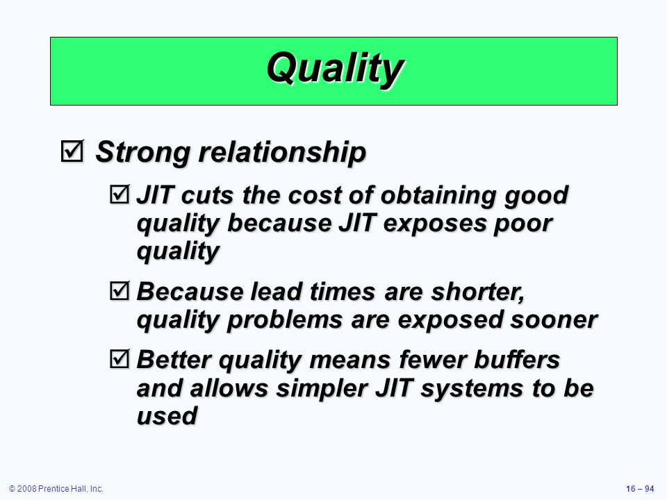 © 2008 Prentice Hall, Inc.16 – 94 Quality  Strong relationship  JIT cuts the cost of obtaining good quality because JIT exposes poor quality  Becau