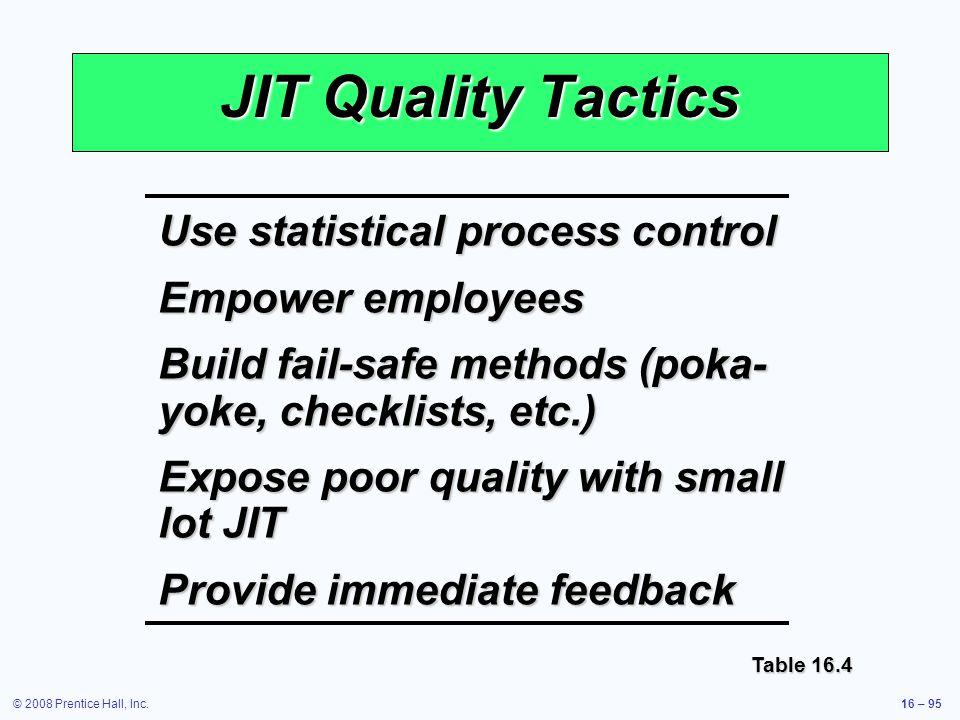© 2008 Prentice Hall, Inc.16 – 95 JIT Quality Tactics Use statistical process control Empower employees Build fail-safe methods (poka- yoke, checklist