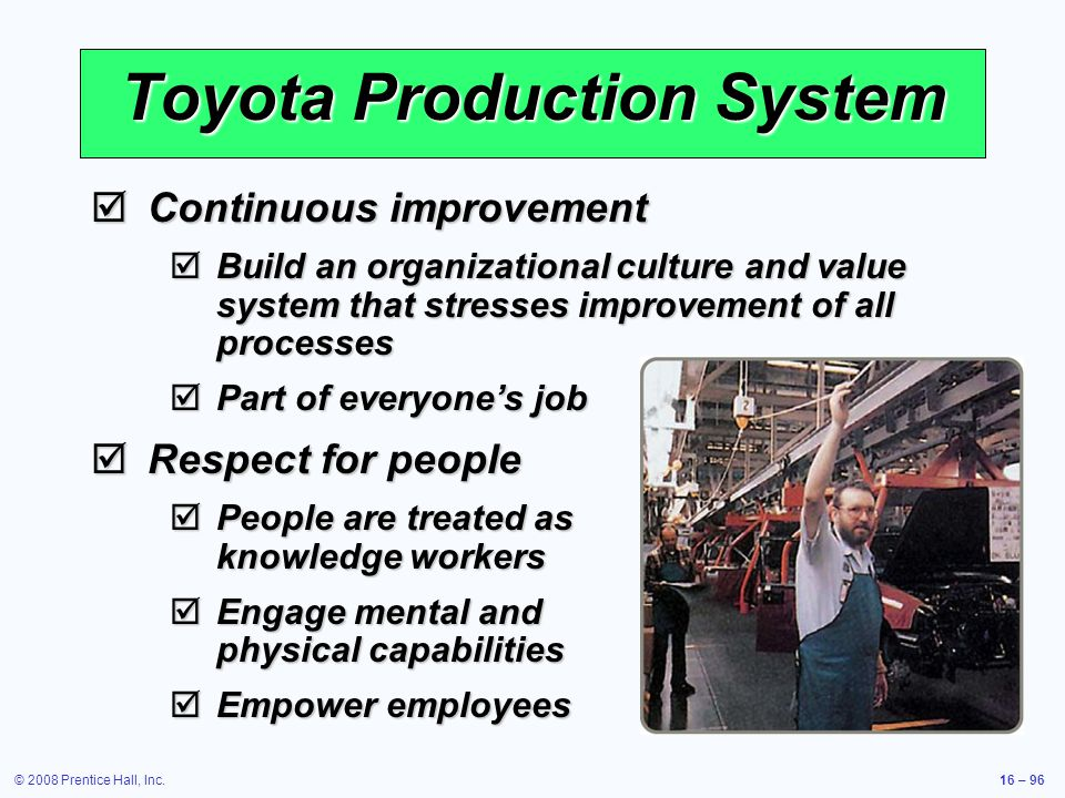 © 2008 Prentice Hall, Inc.16 – 96 Toyota Production System  Continuous improvement  Build an organizational culture and value system that stresses i