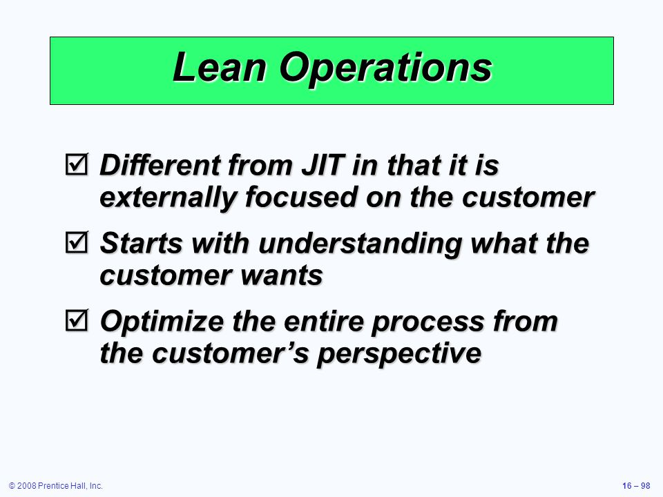 © 2008 Prentice Hall, Inc.16 – 98 Lean Operations  Different from JIT in that it is externally focused on the customer  Starts with understanding wh