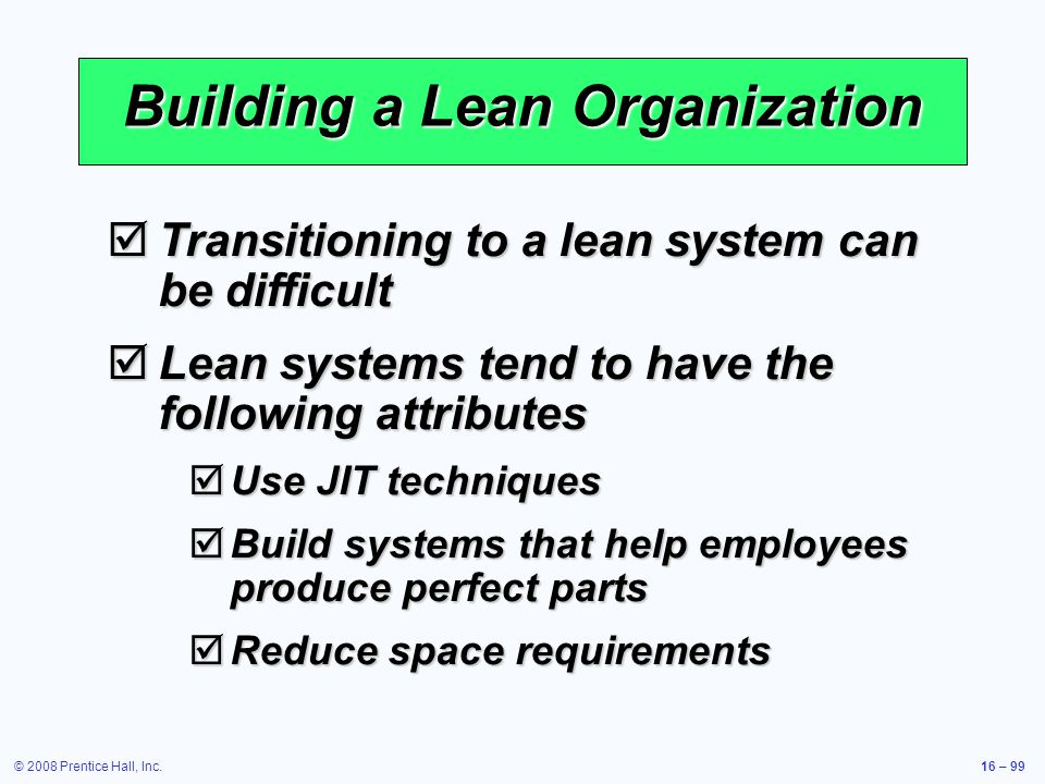 © 2008 Prentice Hall, Inc.16 – 99 Building a Lean Organization  Transitioning to a lean system can be difficult  Lean systems tend to have the follo