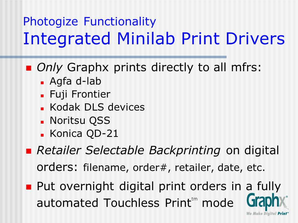 Photogize Functionality Integrated Minilab Print Drivers Only Graphx prints directly to all mfrs: Agfa d-lab Fuji Frontier Kodak DLS devices Noritsu QSS Konica QD-21 Retailer Selectable Backprinting on digital orders: filename, order#, retailer, date, etc.
