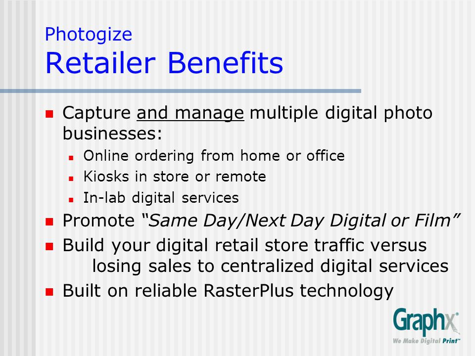 Photogize Consumer Benefits Print-From-Home™ online use model : Same Day/Next Day digital print service Convenient, cost effective, high quality prints Pick-up or mail Print Orders Share online orders with family, friends Share kiosk orders with family, friends Easy reordering from home, kiosk or CD