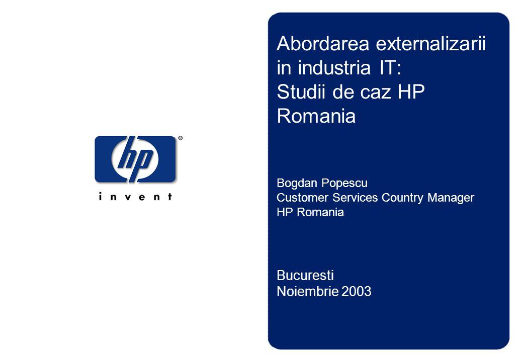 Abordarea externalizarii in industria IT: Studii de caz HP Romania Bogdan Popescu Customer Services Country Manager HP Romania Bucuresti Noiembrie 200