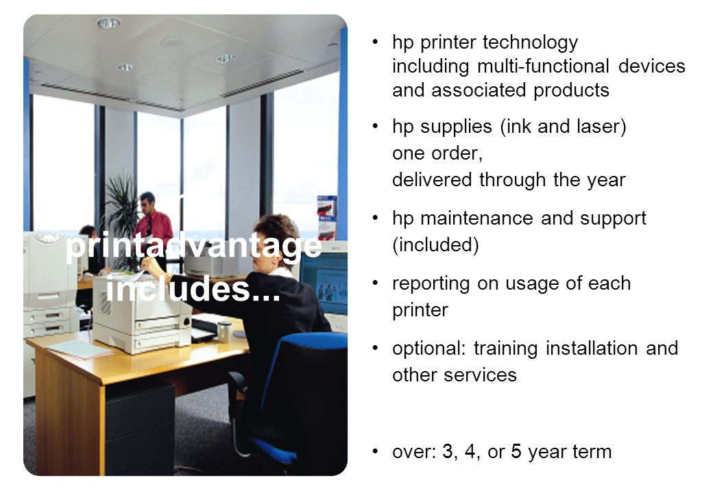 hp printer technology including multi-functional devices and associated products hp supplies (ink and laser) one order, delivered through the year hp maintenance and support (included) reporting on usage of each printer optional: training installation and other services over: 3, 4, or 5 year term hp printadvantage includes...