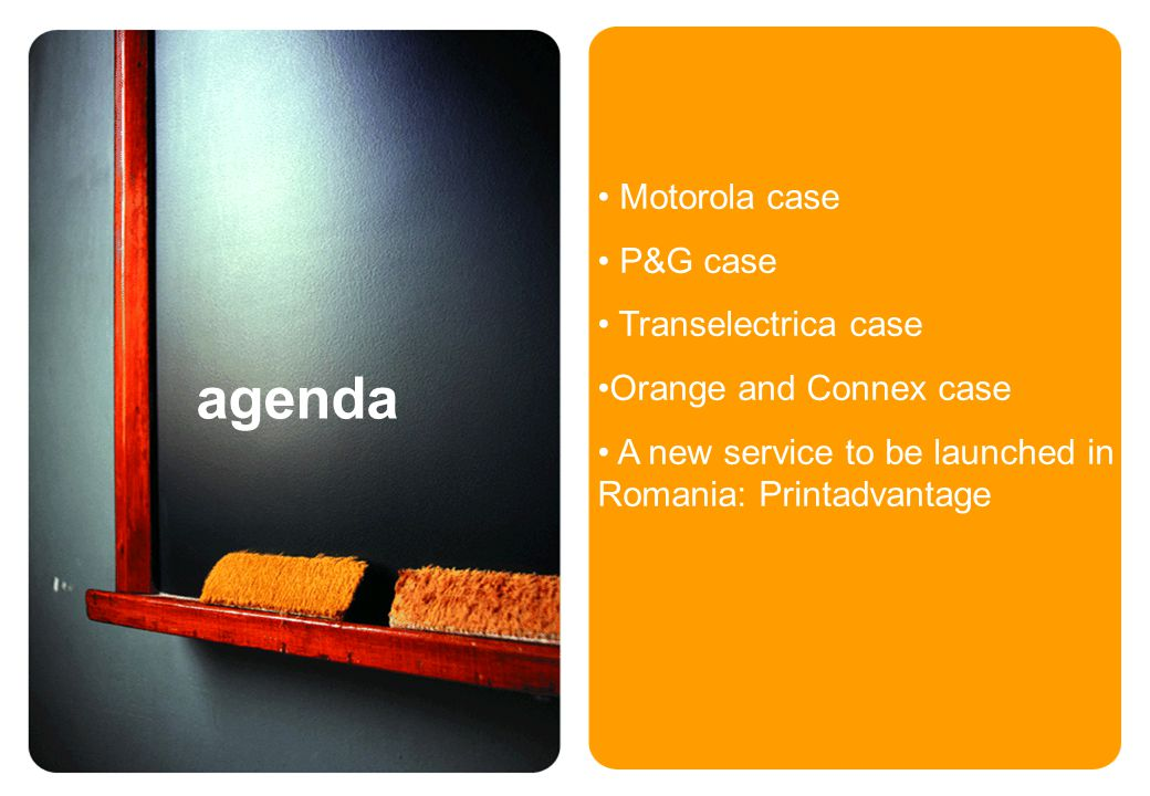 agenda Motorola case P&G case Transelectrica case Orange and Connex case A new service to be launched in Romania: Printadvantage
