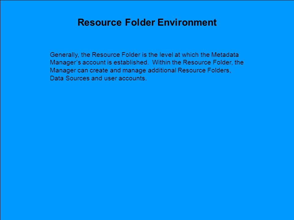 Resource Folder Environment Generally, the Resource Folder is the level at which the Metadata Manager's account is established.
