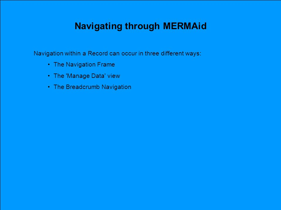 Navigating through MERMAid Navigation within a Record can occur in three different ways: The Navigation Frame The Manage Data view The Breadcrumb Navigation