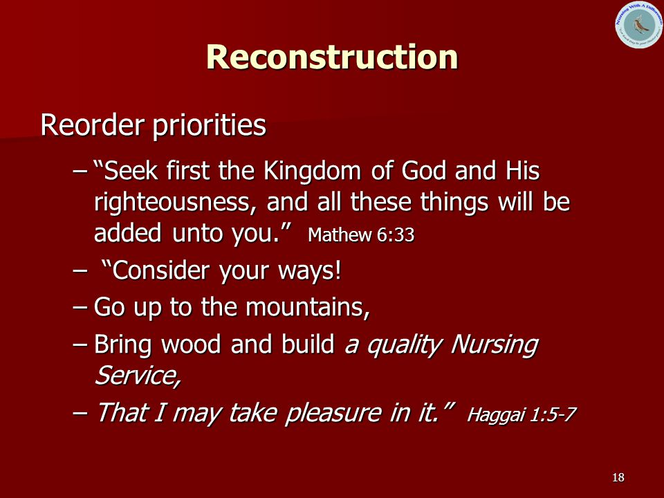 18 Reconstruction Reorder priorities – Seek first the Kingdom of God and His righteousness, and all these things will be added unto you. Mathew 6:33 – Consider your ways.