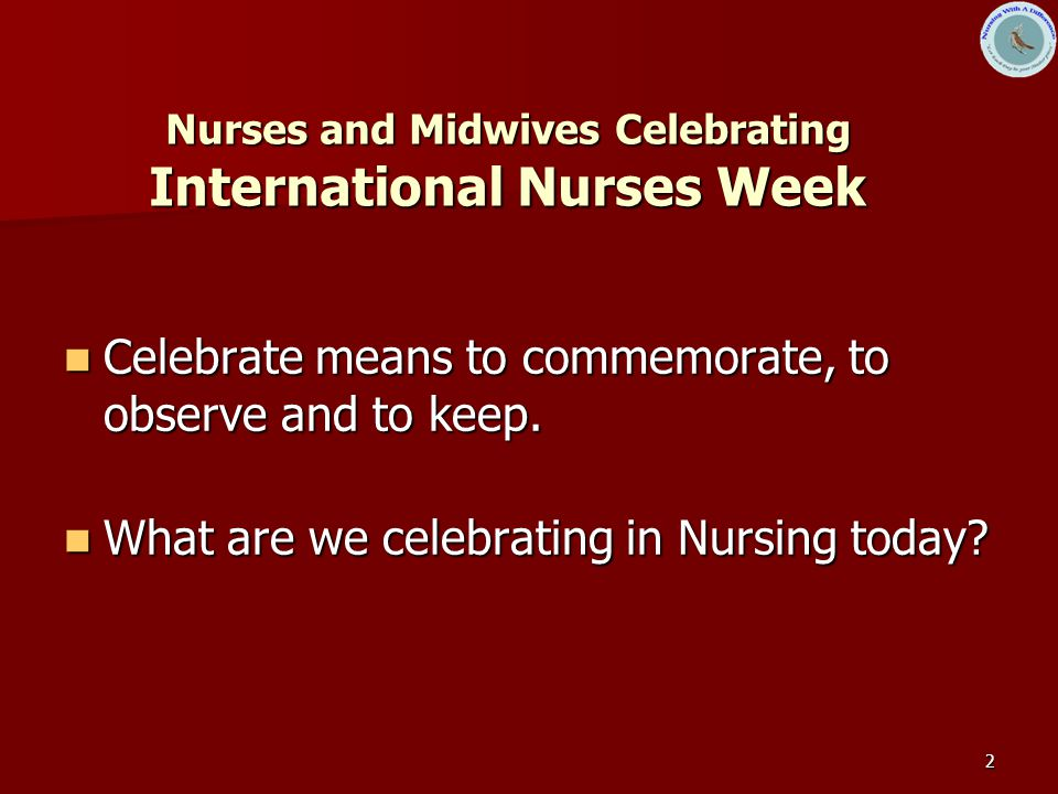 2 Nurses and Midwives Celebrating International Nurses Week Celebrate means to commemorate, to observe and to keep.