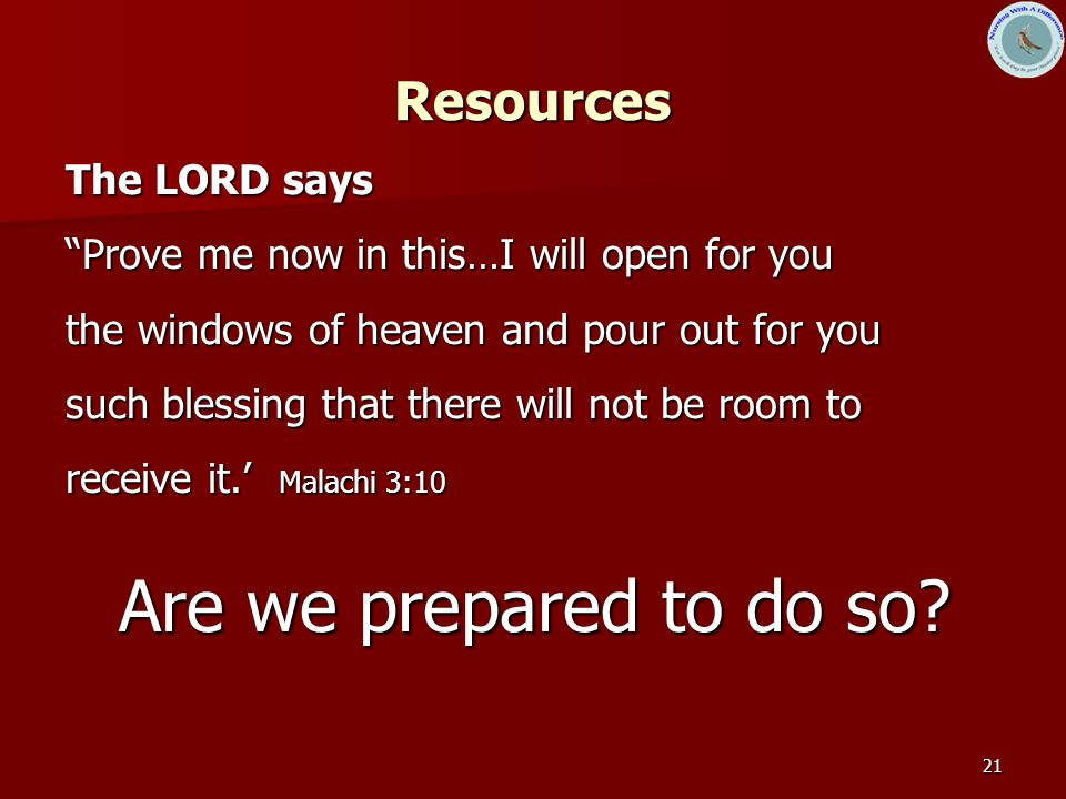 21 Resources The LORD says Prove me now in this…I will open for you the windows of heaven and pour out for you such blessing that there will not be room to receive it.' Malachi 3:10 Are we prepared to do so?